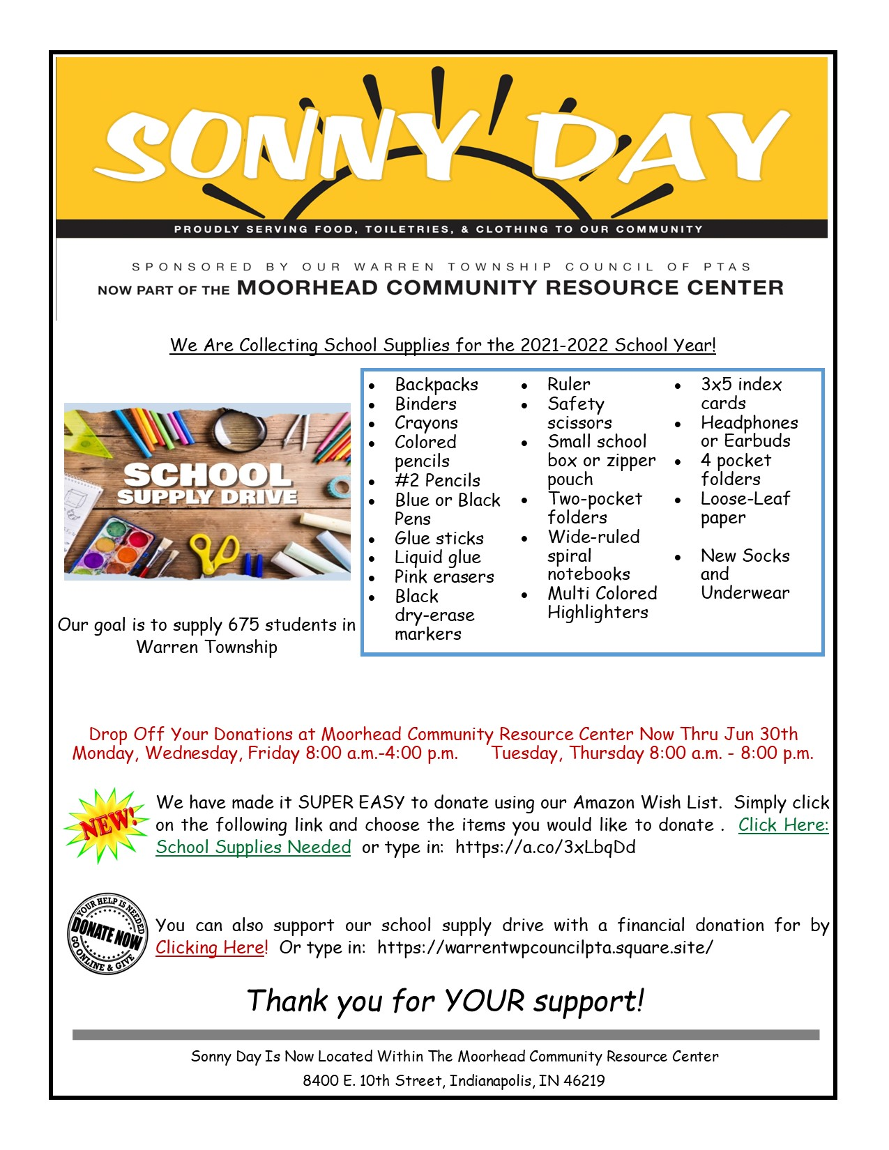 Sonny Day Sonny Day Is Now Located Within The Moorhead Community Resource Center 8400 E. 10th Street, Indianapolis, IN 46219 We Are Collecting School Supplies for the 2021-2022 School Year! Our goal is to supply 675 students in Warren Township Drop Off Your Donations at Moorhead Community Resource Center Now Thru Jun 30th Monday, Wednesday, Friday 8:00 a.m.-4:00 p.m. Tuesday, Thursday 8:00 a.m. - 8:00 p.m. We have made it SUPER EASY to donate using our Amazon Wish List. Simply click on the following link and choose the items you would like to donate . Click Here: School Supplies Needed or type in: https://a.co/3xLbqDd You can also support our school supply drive with a financial donation for by Clicking Here! Or type in: https://warrentwpcouncilpta.square.site/ Thank you for YOUR support! • Backpacks • Binders • Crayons • Colored pencils • #2 Pencils • Blue or Black Pens • Glue sticks • Liquid glue • Pink erasers • Black dry-erase markers • Ruler • Safety scissors • Small school box or zipper pouch • Two-pocket folders • Wide-ruled spiral notebooks • Multi Colored Highlighters • 3x5 index cards • Headphones or Earbuds • 4 pocket folders • Loose-Leaf paper • New Socks and Underwear